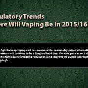 Regulatory Trends – Where Will Vaping Be in 2015/2016 ?